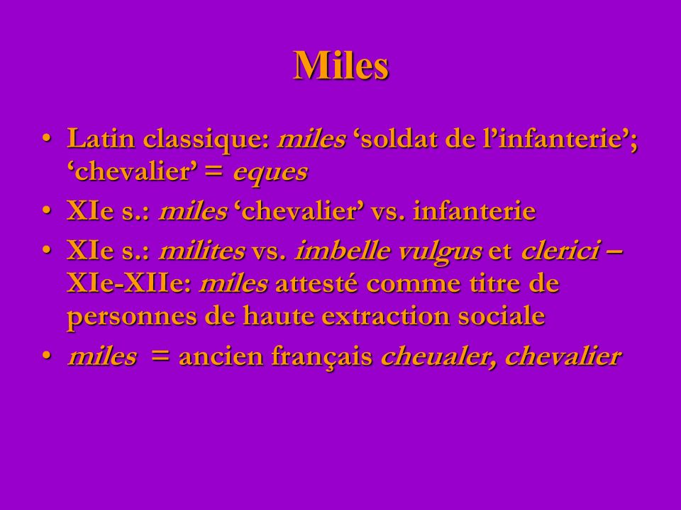 Miles Latin classique: miles 'soldat de l'infanterie'; 'chevalier' = eques. XIe s.: miles 'chevalier' vs. infanterie.
