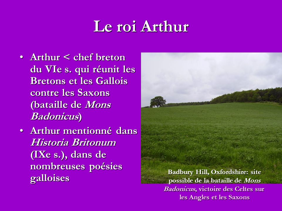 Le roi Arthur Arthur < chef breton du VIe s. qui réunit les Bretons et les Gallois contre les Saxons (bataille de Mons Badonicus)