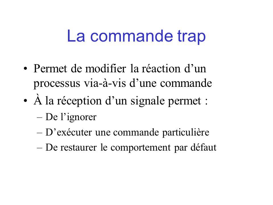 La commande trap Permet de modifier la réaction d'un processus via-à-vis d'une commande. À la réception d'un signale permet :