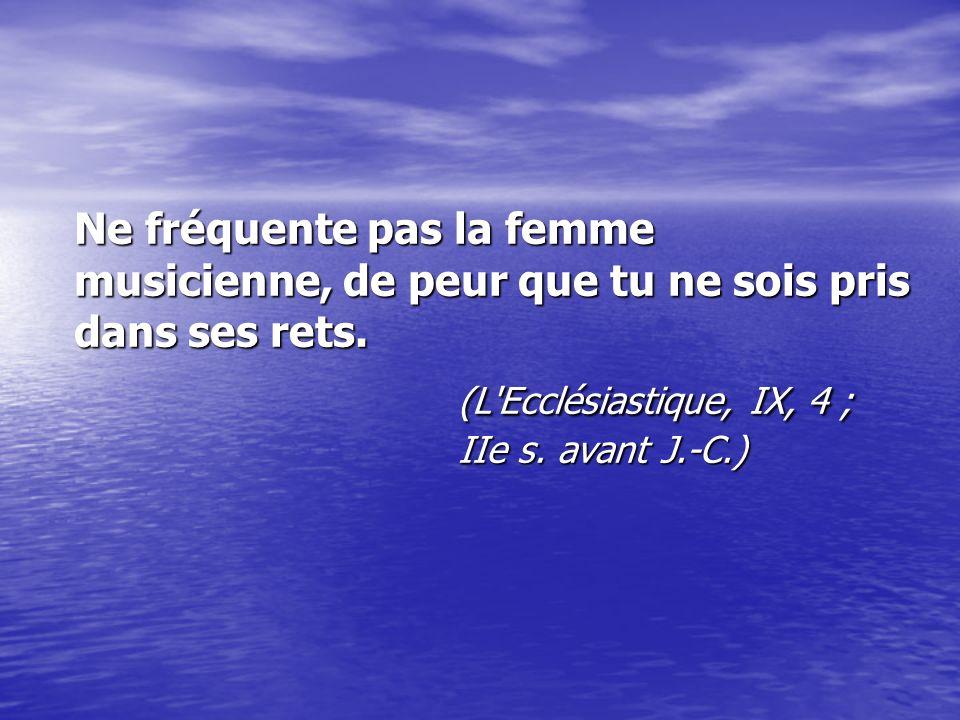 Ne fréquente pas la femme musicienne, de peur que tu ne sois pris dans ses rets. (L Ecclésiastique, IX, 4 ; IIe s.