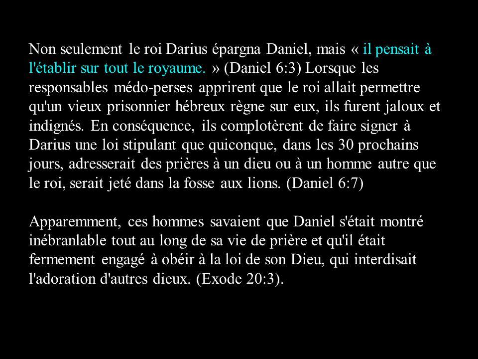 Non seulement le roi Darius épargna Daniel, mais « il pensait à l établir sur tout le royaume. » (Daniel 6:3) Lorsque les responsables médo-perses apprirent que le roi allait permettre qu un vieux prisonnier hébreux règne sur eux, ils furent jaloux et indignés. En conséquence, ils complotèrent de faire signer à Darius une loi stipulant que quiconque, dans les 30 prochains jours, adresserait des prières à un dieu ou à un homme autre que le roi, serait jeté dans la fosse aux lions. (Daniel 6:7)