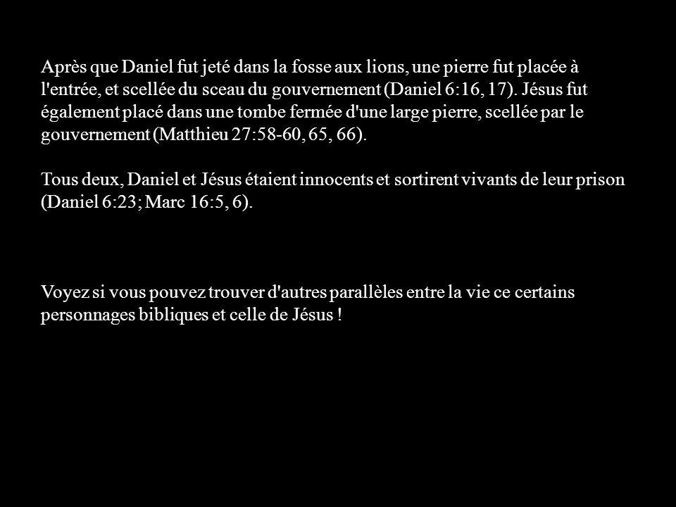 Après que Daniel fut jeté dans la fosse aux lions, une pierre fut placée à l entrée, et scellée du sceau du gouvernement (Daniel 6:16, 17). Jésus fut également placé dans une tombe fermée d une large pierre, scellée par le gouvernement (Matthieu 27:58-60, 65, 66).