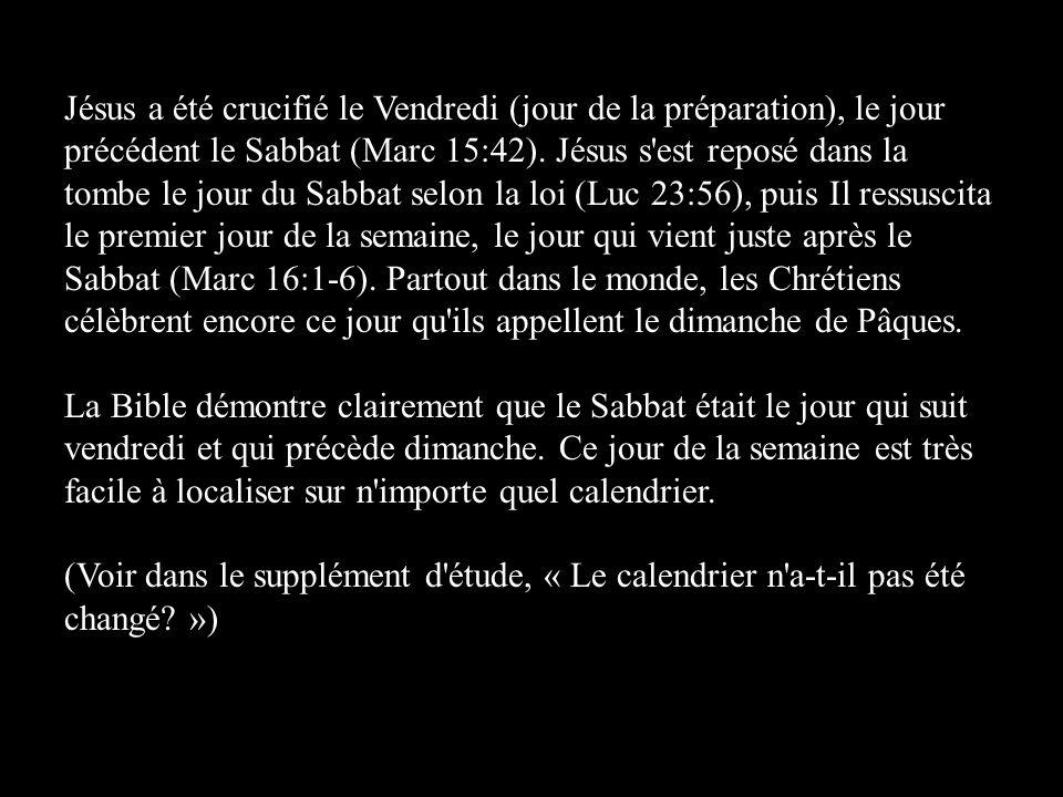 Jésus a été crucifié le Vendredi (jour de la préparation), le jour précédent le Sabbat (Marc 15:42). Jésus s est reposé dans la tombe le jour du Sabbat selon la loi (Luc 23:56), puis Il ressuscita le premier jour de la semaine, le jour qui vient juste après le Sabbat (Marc 16:1-6). Partout dans le monde, les Chrétiens célèbrent encore ce jour qu ils appellent le dimanche de Pâques.