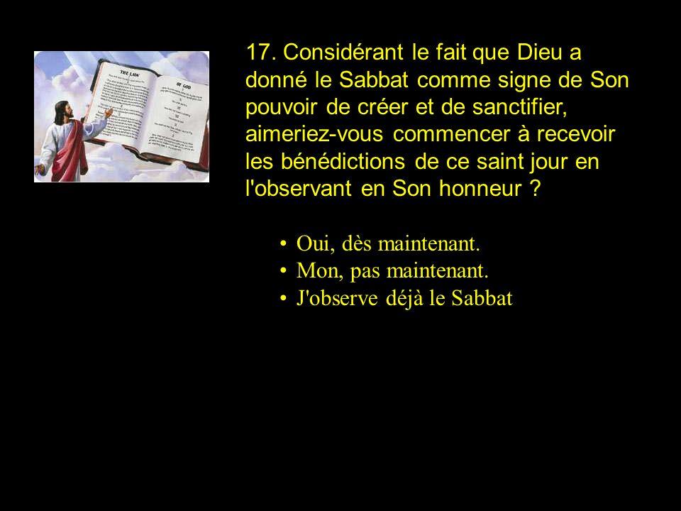17. Considérant le fait que Dieu a donné le Sabbat comme signe de Son pouvoir de créer et de sanctifier, aimeriez-vous commencer à recevoir les bénédictions de ce saint jour en l observant en Son honneur