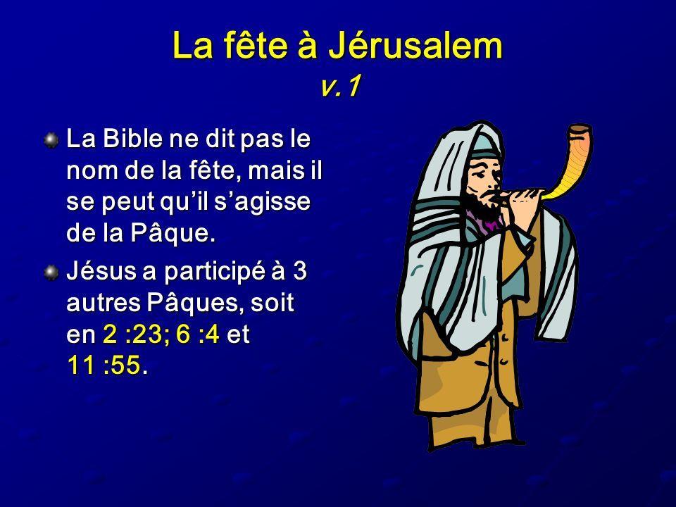 La fête à Jérusalem v.1 La Bible ne dit pas le nom de la fête, mais il se peut qu'il s'agisse de la Pâque.