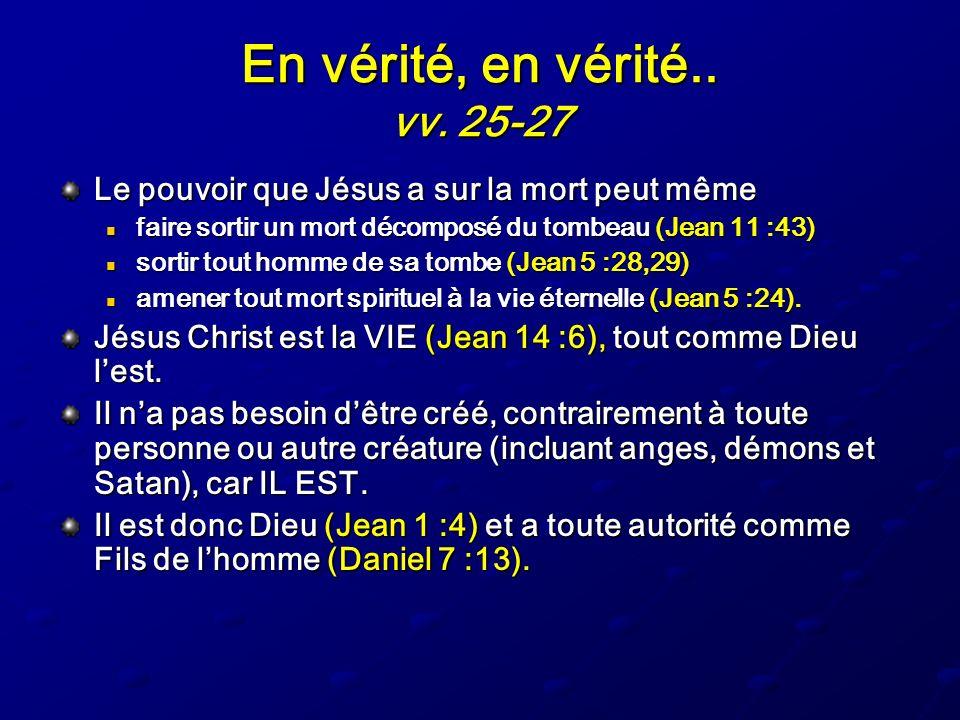 En vérité, en vérité.. vv. 25-27 Le pouvoir que Jésus a sur la mort peut même. faire sortir un mort décomposé du tombeau (Jean 11 :43)