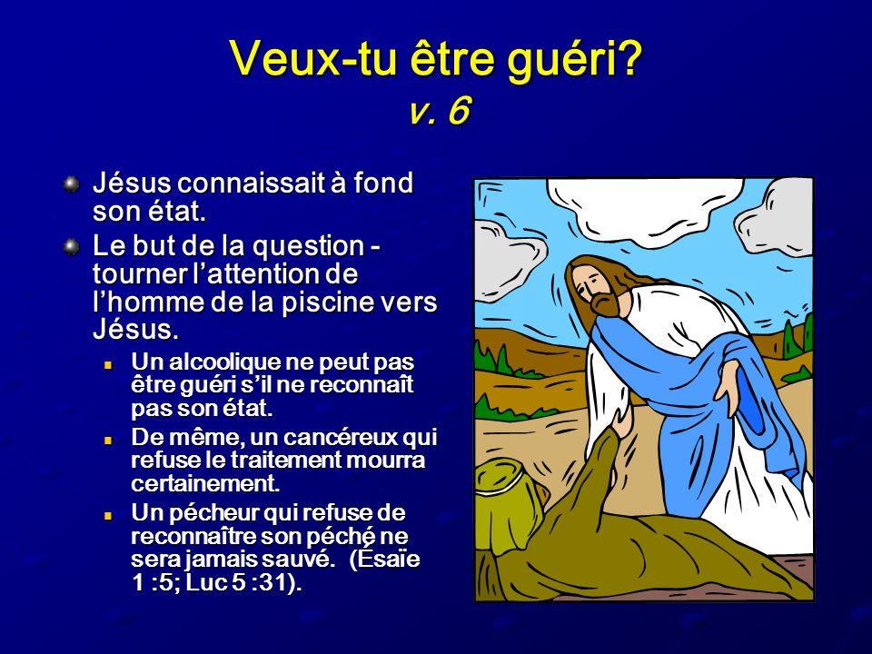 Veux-tu être guéri v. 6 Jésus connaissait à fond son état.