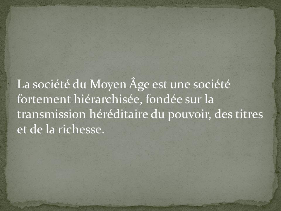 La société du Moyen Âge est une société fortement hiérarchisée, fondée sur la transmission héréditaire du pouvoir, des titres et de la richesse.