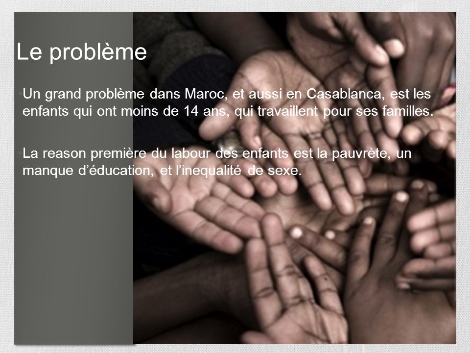 Le problème Un grand problème dans Maroc, et aussi en Casablanca, est les enfants qui ont moins de 14 ans, qui travaillent pour ses familles.
