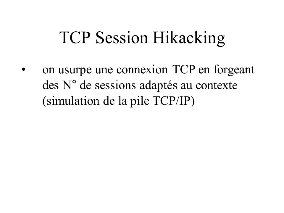 TCP Session Hikacking on usurpe une connexion TCP en forgeant des N° de sessions adaptés au contexte (simulation de la pile TCP/IP)