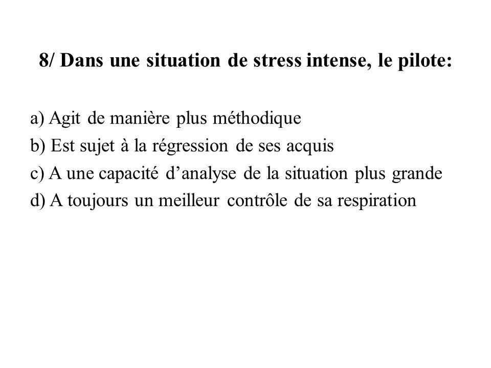 8/ Dans une situation de stress intense, le pilote: