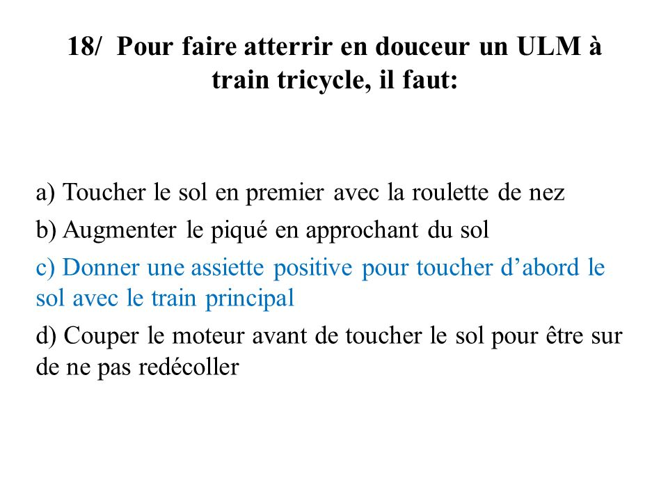 18/ Pour faire atterrir en douceur un ULM à train tricycle, il faut: