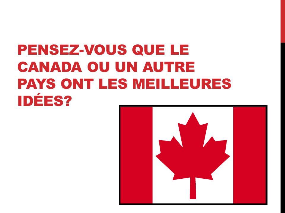 Pensez-vous que le Canada ou un autre pays ONT les meilleures idées