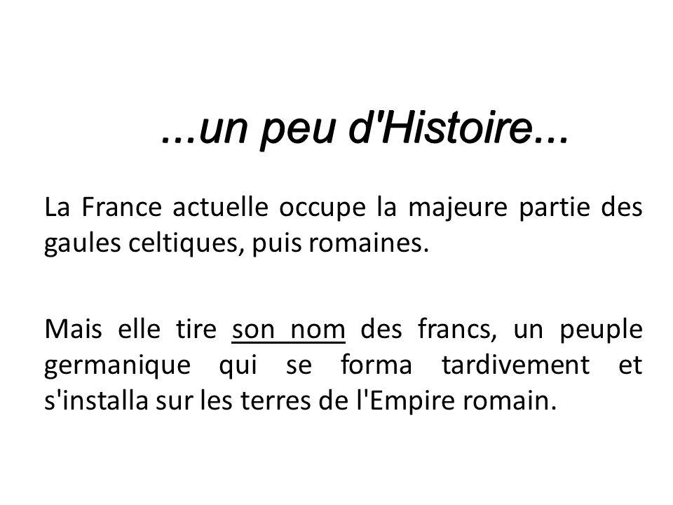 ...un peu d Histoire... La France actuelle occupe la majeure partie des gaules celtiques, puis romaines.