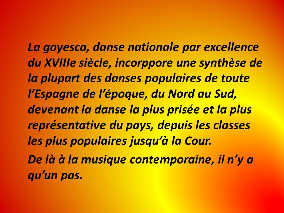 La goyesca, danse nationale par excellence du XVIIIe siècle, incorppore une synthèse de la plupart des danses populaires de toute l'Espagne de l'époque, du Nord au Sud, devenant la danse la plus prisée et la plus représentative du pays, depuis les classes les plus populaires jusqu'à la Cour.