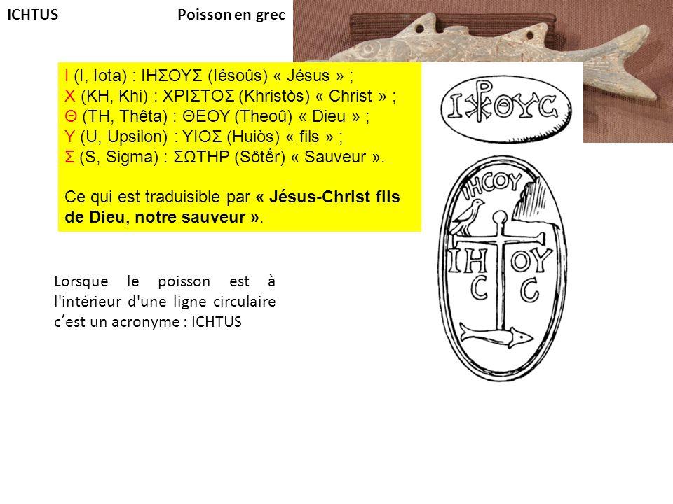 ICHTUS Poisson en grec. I (I, Iota) : ΙΗΣΟΥΣ (Iêsoûs) « Jésus » ; Χ (KH, Khi) : ΧΡΙΣΤΟΣ (Khristòs) « Christ » ;
