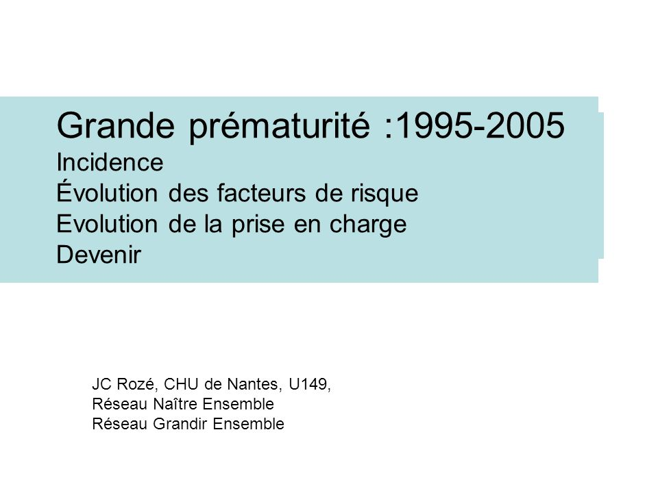 Grande prématurité :1995-2005 Incidence Évolution des facteurs de risque Evolution de la prise en charge Devenir