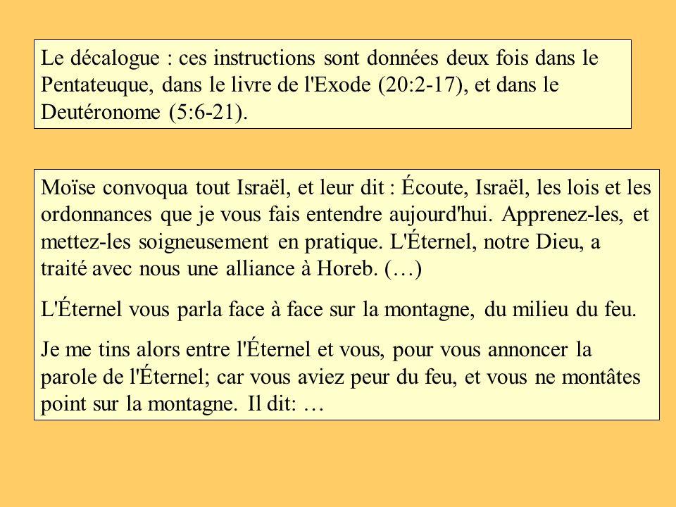 Le décalogue : ces instructions sont données deux fois dans le Pentateuque, dans le livre de l Exode (20:2-17), et dans le Deutéronome (5:6-21).