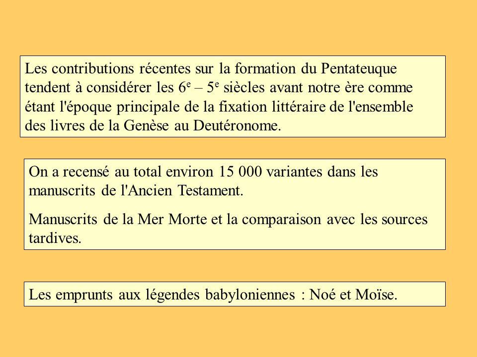 Les contributions récentes sur la formation du Pentateuque tendent à considérer les 6e – 5e siècles avant notre ère comme étant l époque principale de la fixation littéraire de l ensemble des livres de la Genèse au Deutéronome.