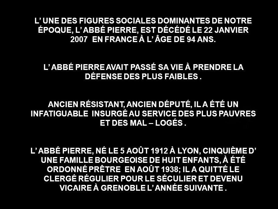 L' UNE DES FIGURES SOCIALES DOMINANTES DE NOTRE ÉPOQUE, L' ABBÉ PIERRE, EST DÉCÉDÉ LE 22 JANVIER 2007 EN FRANCE À L' ÂGE DE 94 ANS.
