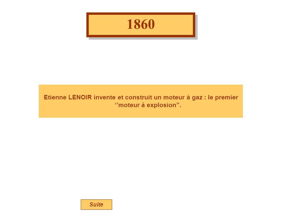1860 Etienne LENOIR invente et construit un moteur à gaz : le premier ''moteur à explosion''. Suite