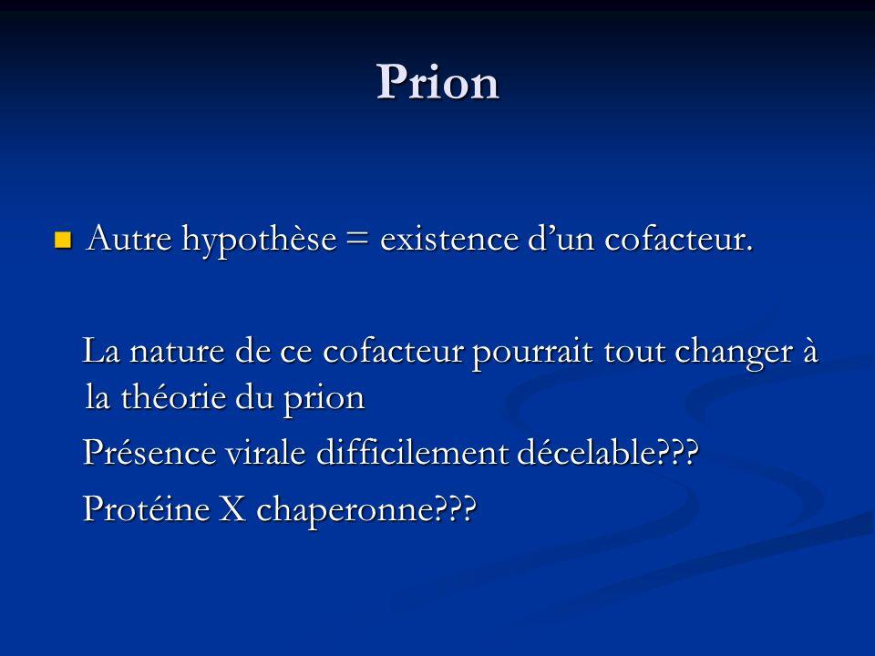 Prion Autre hypothèse = existence d'un cofacteur.