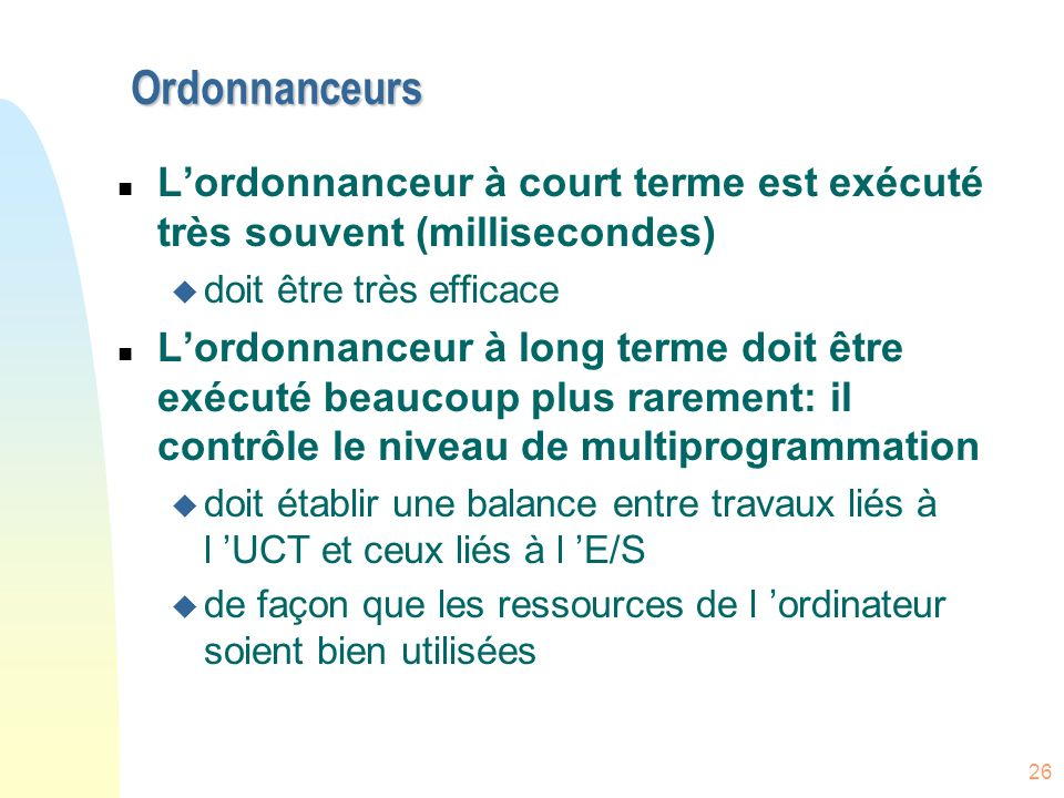 Ordonnanceurs L'ordonnanceur à court terme est exécuté très souvent (millisecondes) doit être très efficace.