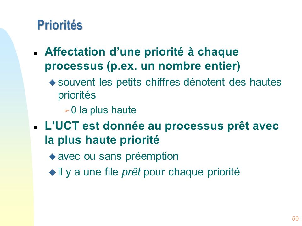Priorités Affectation d'une priorité à chaque processus (p.ex. un nombre entier) souvent les petits chiffres dénotent des hautes priorités.