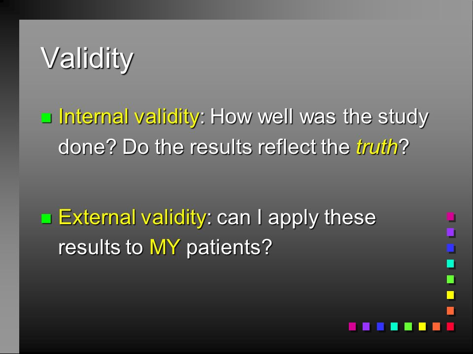Validity Internal validity: How well was the study done Do the results reflect the truth