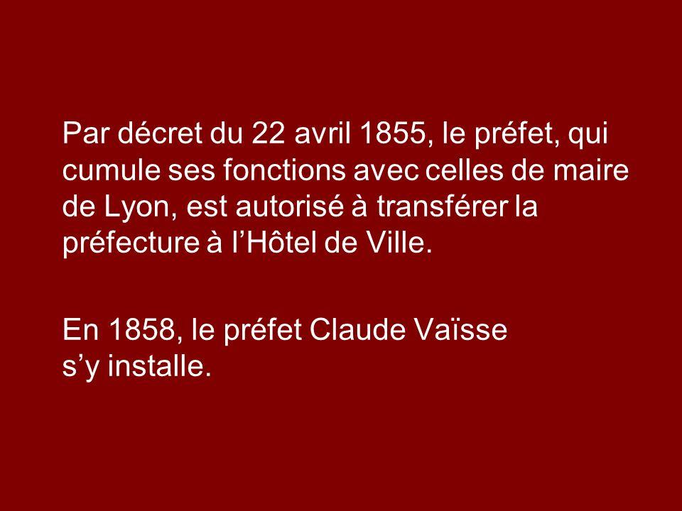 Par décret du 22 avril 1855, le préfet, qui cumule ses fonctions avec celles de maire de Lyon, est autorisé à transférer la préfecture à l'Hôtel de Ville.