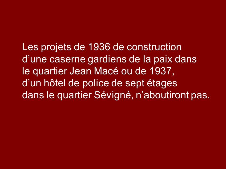 Les projets de 1936 de construction d'une caserne gardiens de la paix dans le quartier Jean Macé ou de 1937, d'un hôtel de police de sept étages dans le quartier Sévigné, n'aboutiront pas.