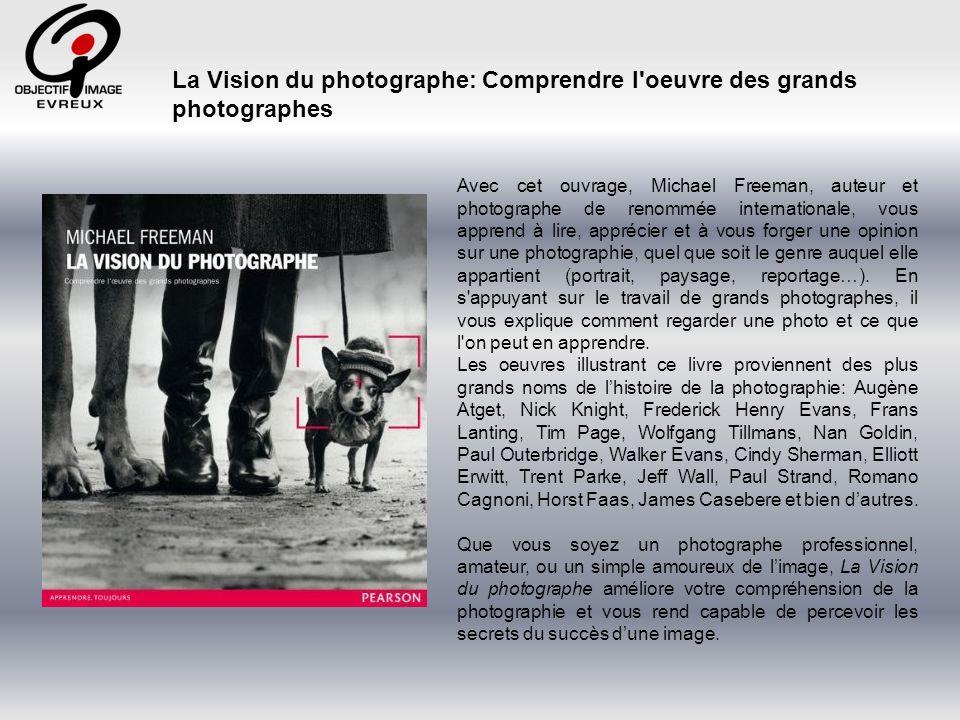 La Vision du photographe: Comprendre l oeuvre des grands photographes