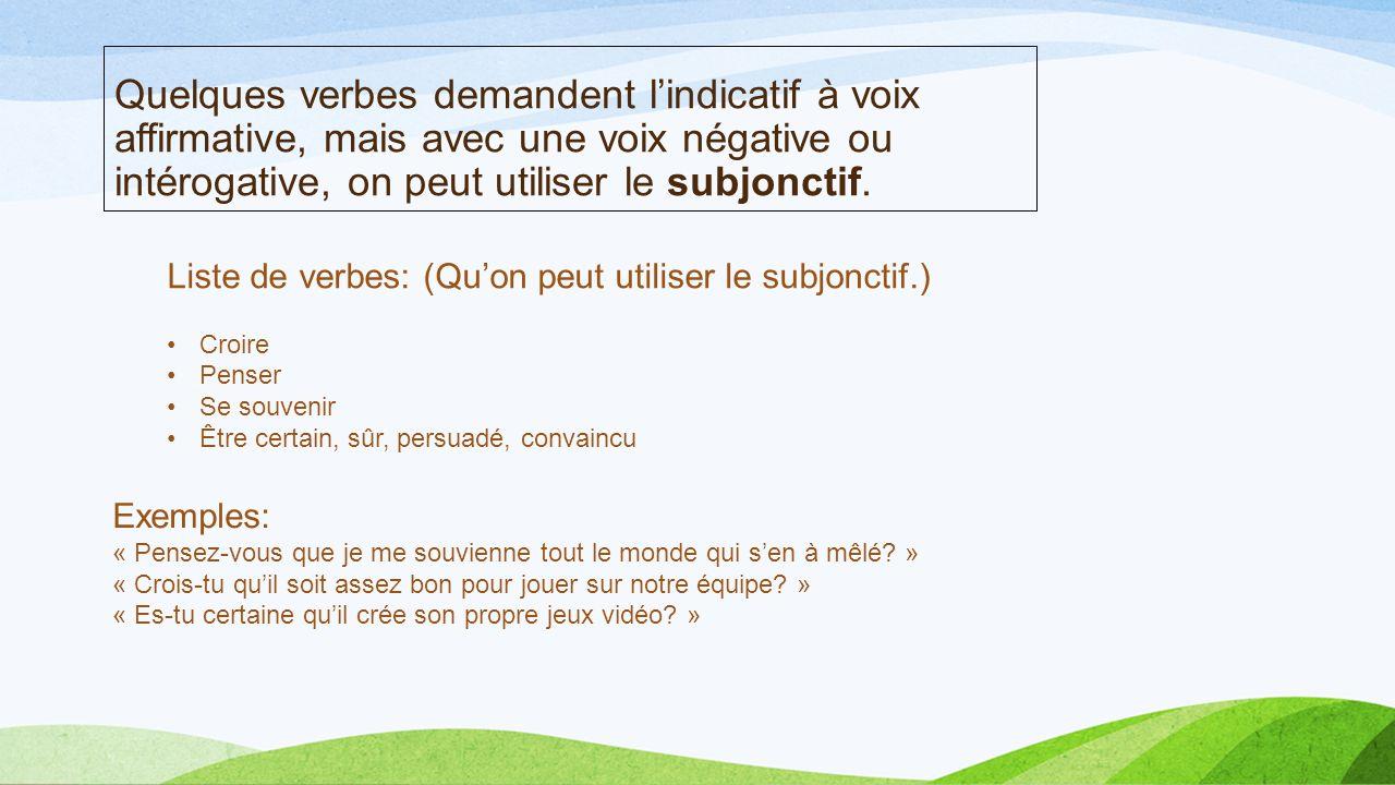 Quelques verbes demandent l'indicatif à voix affirmative, mais avec une voix négative ou intérogative, on peut utiliser le subjonctif.