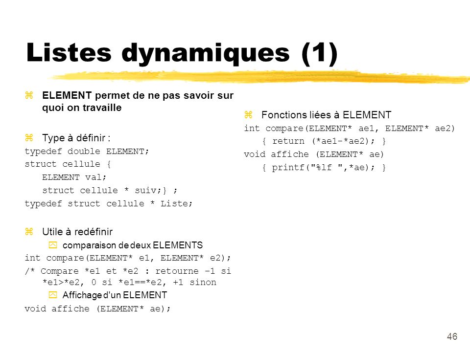 Listes dynamiques (1) ELEMENT permet de ne pas savoir sur quoi on travaille. Type à définir : typedef double ELEMENT;