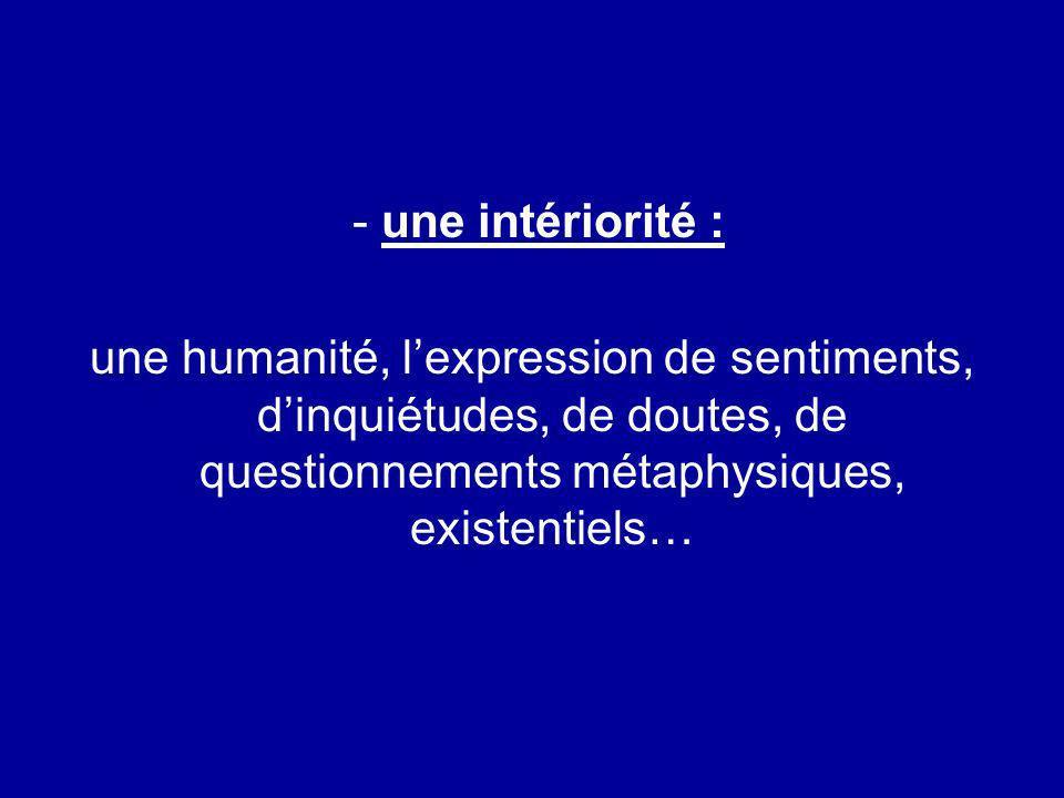 - une intériorité : une humanité, l'expression de sentiments, d'inquiétudes, de doutes, de questionnements métaphysiques, existentiels…