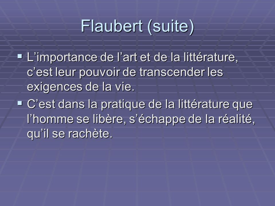 Flaubert (suite) L'importance de l'art et de la littérature, c'est leur pouvoir de transcender les exigences de la vie.