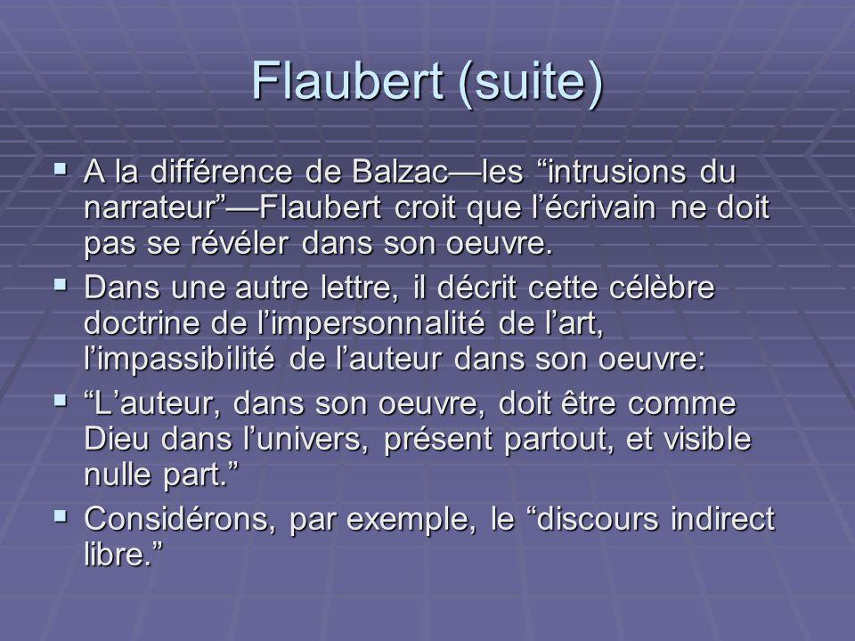 Flaubert (suite) A la différence de Balzac—les intrusions du narrateur —Flaubert croit que l'écrivain ne doit pas se révéler dans son oeuvre.