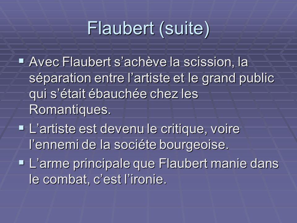 Flaubert (suite) Avec Flaubert s'achève la scission, la séparation entre l'artiste et le grand public qui s'était ébauchée chez les Romantiques.