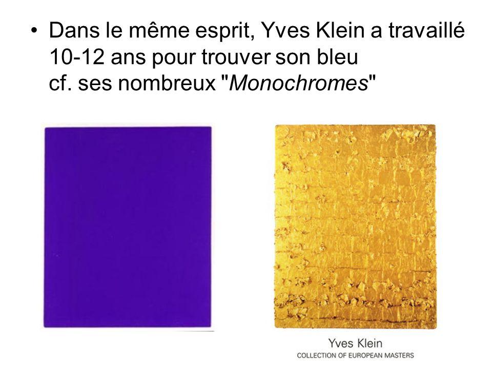 Dans le même esprit, Yves Klein a travaillé 10-12 ans pour trouver son bleu cf.