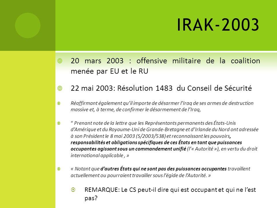 IRAK-2003 20 mars 2003 : offensive militaire de la coalition menée par EU et le RU. 22 mai 2003: Résolution 1483 du Conseil de Sécurité.