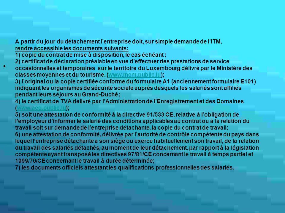 A partir du jour du détachement l'entreprise doit, sur simple demande de l'ITM, rendre accessible les documents suivants: 1) copie du contrat de mise à disposition, le cas échéant ; 2) certificat de déclaration préalable en vue d'effectuer des prestations de service occasionnelles et temporaires sur le territoire du Luxembourg délivré par le Ministère des classes moyennes et du tourisme.