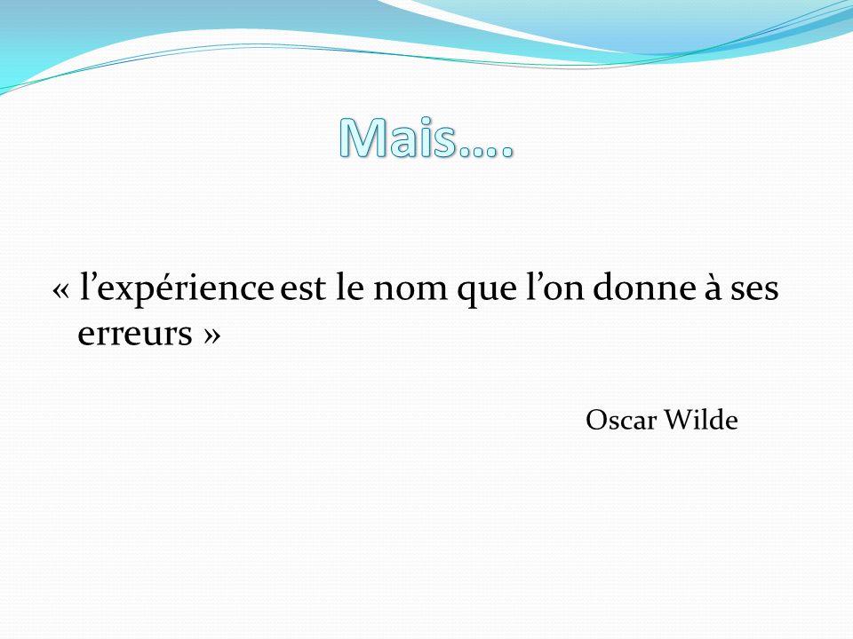 Mais…. « l'expérience est le nom que l'on donne à ses erreurs »