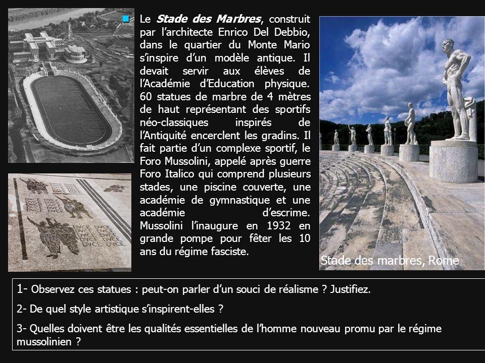 Le Stade des Marbres, construit par l'architecte Enrico Del Debbio, dans le quartier du Monte Mario s'inspire d'un modèle antique. Il devait servir aux élèves de l'Académie d'Education physique. 60 statues de marbre de 4 mètres de haut représentant des sportifs néo-classiques inspirés de l'Antiquité encerclent les gradins. Il fait partie d'un complexe sportif, le Foro Mussolini, appelé après guerre Foro Italico qui comprend plusieurs stades, une piscine couverte, une académie de gymnastique et une académie d'escrime. Mussolini l'inaugure en 1932 en grande pompe pour fêter les 10 ans du régime fasciste.