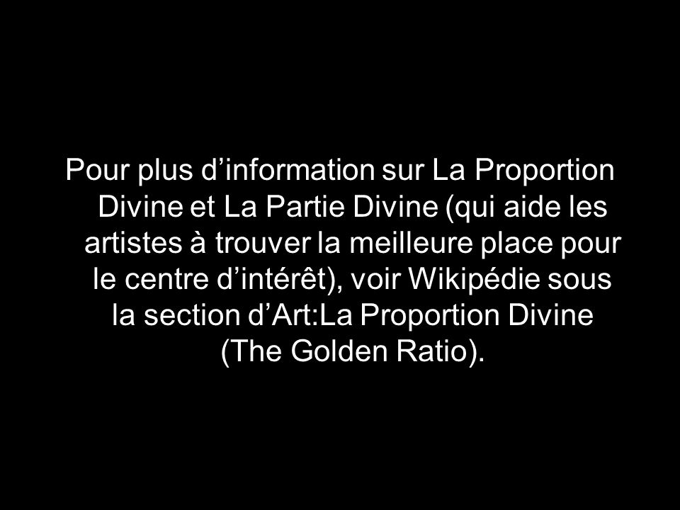 Pour plus d'information sur La Proportion Divine et La Partie Divine (qui aide les artistes à trouver la meilleure place pour le centre d'intérêt), voir Wikipédie sous la section d'Art:La Proportion Divine (The Golden Ratio).
