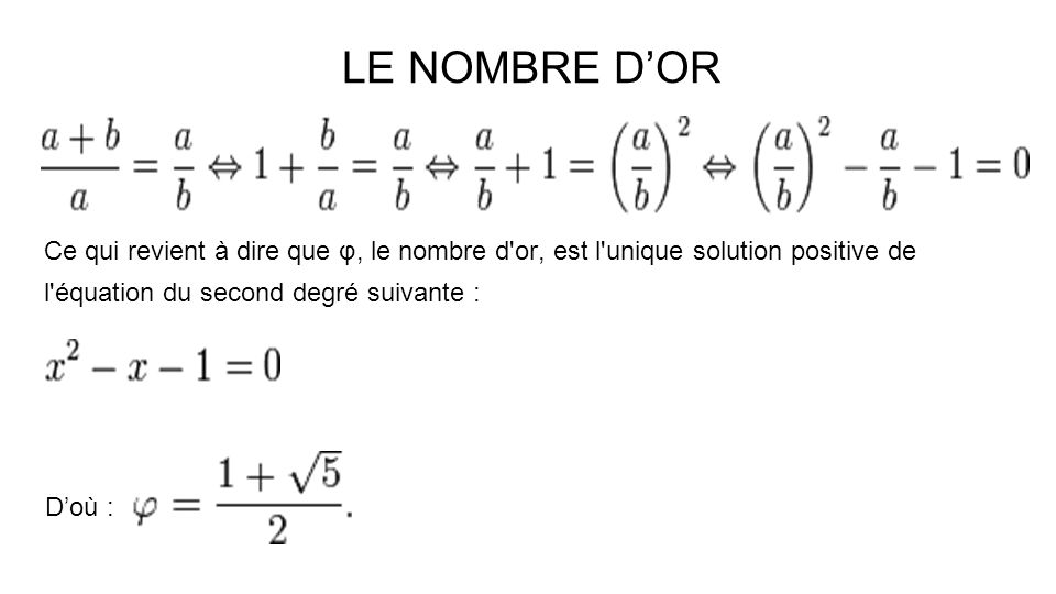 LE NOMBRE D'OR Ce qui revient à dire que φ, le nombre d or, est l unique solution positive de l équation du second degré suivante :