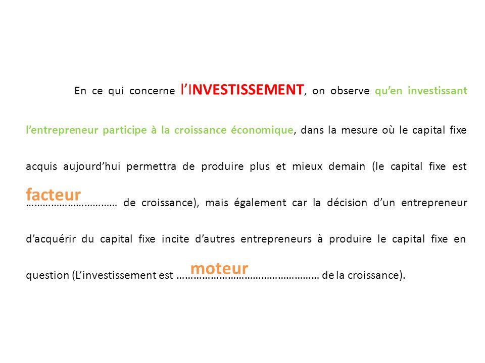 En ce qui concerne l'INVESTISSEMENT, on observe qu'en investissant l'entrepreneur participe à la croissance économique, dans la mesure où le capital fixe acquis aujourd'hui permettra de produire plus et mieux demain (le capital fixe est …………………………… de croissance), mais également car la décision d'un entrepreneur d'acquérir du capital fixe incite d'autres entrepreneurs à produire le capital fixe en question (L'investissement est …………………………………………… de la croissance).