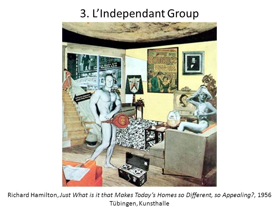 3. L'Independant Group Richard Hamilton, Just What is it that Makes Today's Homes so Different, so Appealing , 1956.