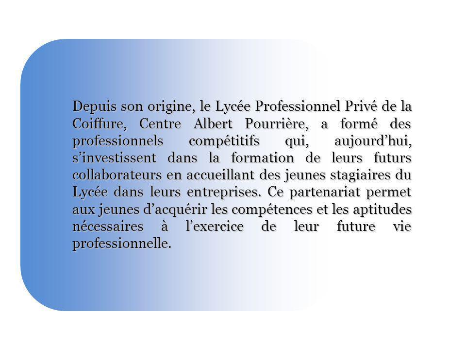 Depuis son origine, le Lycée Professionnel Privé de la Coiffure, Centre Albert Pourrière, a formé des professionnels compétitifs qui, aujourd'hui, s'investissent dans la formation de leurs futurs collaborateurs en accueillant des jeunes stagiaires du Lycée dans leurs entreprises.