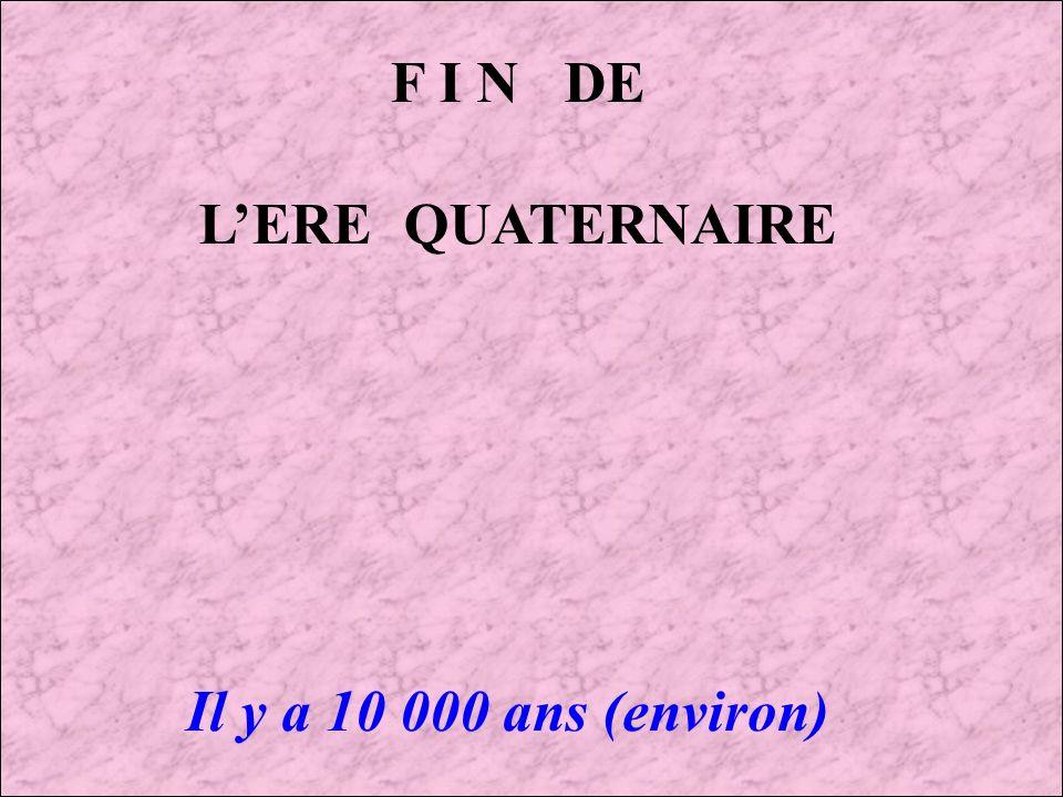 F I N DE L'ERE QUATERNAIRE Il y a 10 000 ans (environ)