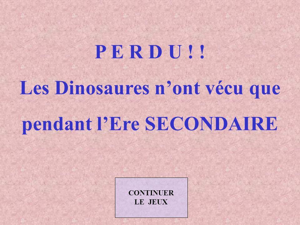 Les Dinosaures n'ont vécu que pendant l'Ere SECONDAIRE